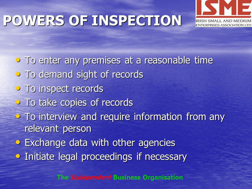 POWERS OF INSPECTION To enter any premises at a reasonable time To enter any premises at a reasonable time To demand sight of records To demand sight