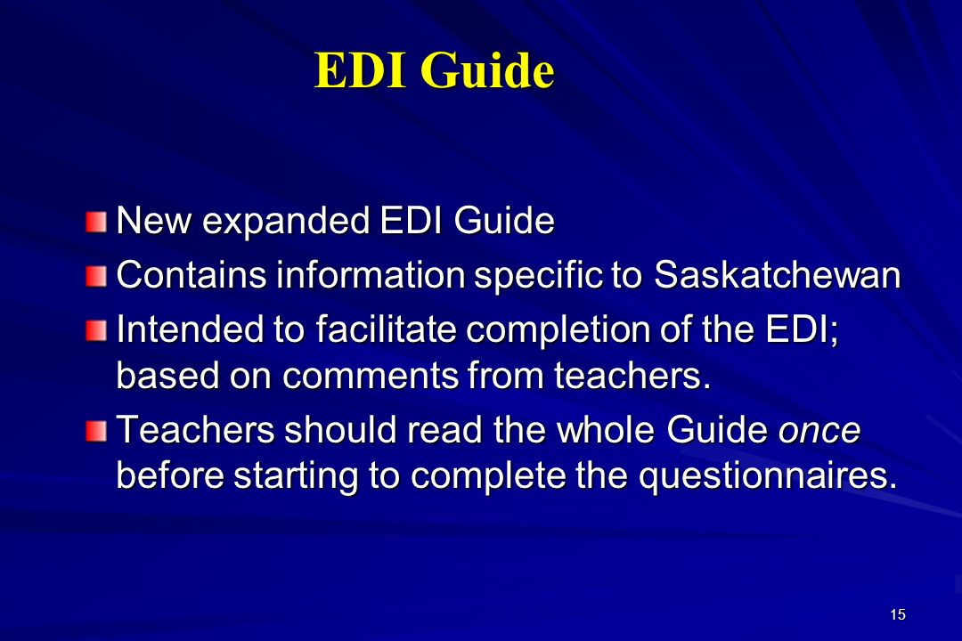 15 EDI Guide New expanded EDI Guide Contains information specific to Saskatchewan Intended to facilitate completion of the EDI; based on comments from