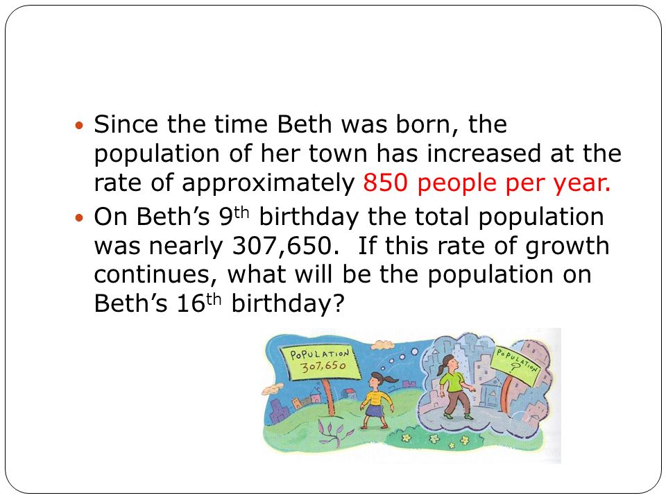 Since the time Beth was born, the population of her town has increased at the rate of approximately 850 people per year. On Beths 9 th birthday the to