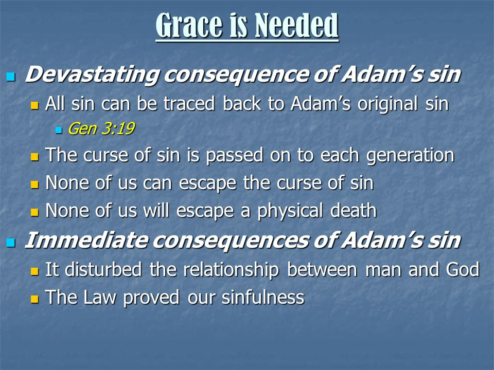 Devastating consequence of Adams sin Devastating consequence of Adams sin All sin can be traced back to Adams original sin All sin can be traced back to Adams original sin Gen 3:19 Gen 3:19 The curse of sin is passed on to each generation The curse of sin is passed on to each generation None of us can escape the curse of sin None of us can escape the curse of sin None of us will escape a physical death None of us will escape a physical death Immediate consequences of Adams sin Immediate consequences of Adams sin It disturbed the relationship between man and God It disturbed the relationship between man and God The Law proved our sinfulness The Law proved our sinfulness