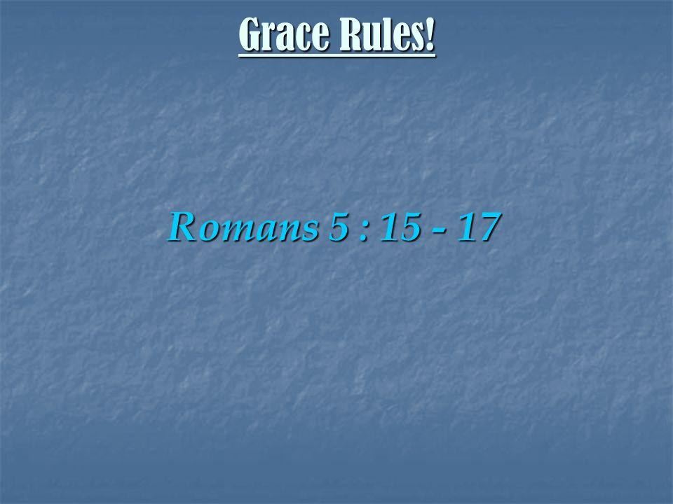 Romans 5 : 15 - 17 Grace Rules!