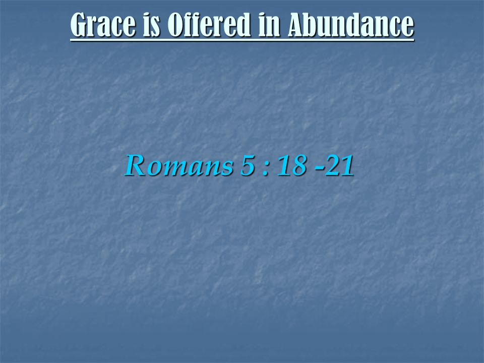 Romans 5 : 18 -21 Grace is Offered in Abundance
