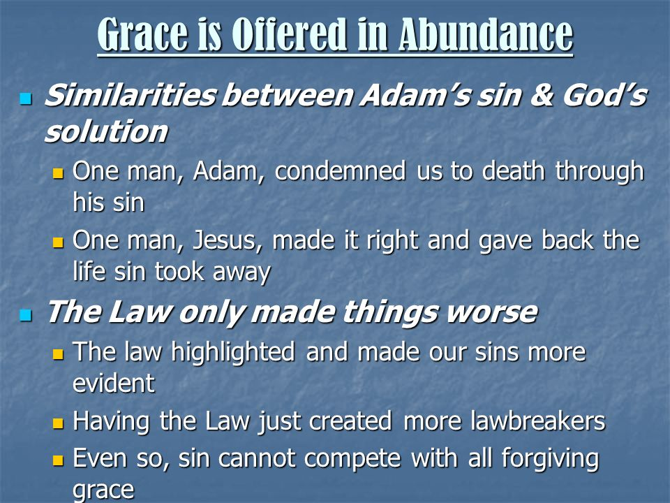 Similarities between Adams sin & Gods solution Similarities between Adams sin & Gods solution One man, Adam, condemned us to death through his sin One man, Adam, condemned us to death through his sin One man, Jesus, made it right and gave back the life sin took away One man, Jesus, made it right and gave back the life sin took away The Law only made things worse The Law only made things worse The law highlighted and made our sins more evident The law highlighted and made our sins more evident Having the Law just created more lawbreakers Having the Law just created more lawbreakers Even so, sin cannot compete with all forgiving grace Even so, sin cannot compete with all forgiving grace
