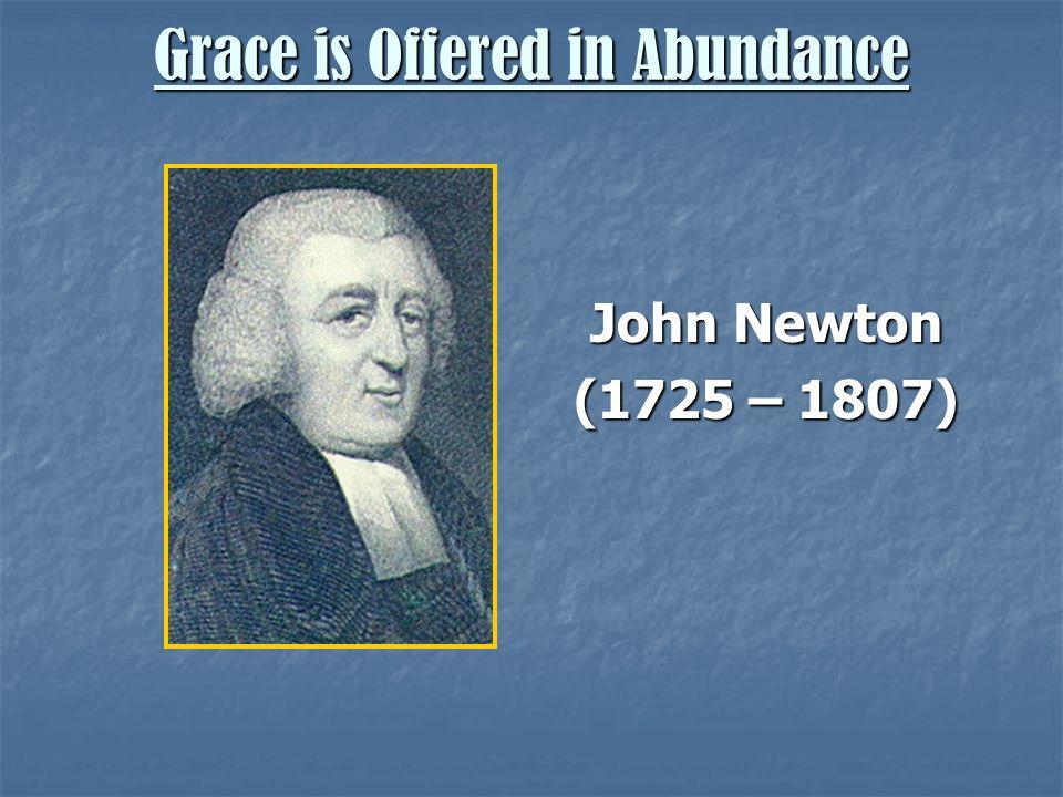 Grace is Offered in Abundance John Newton (1725 – 1807)