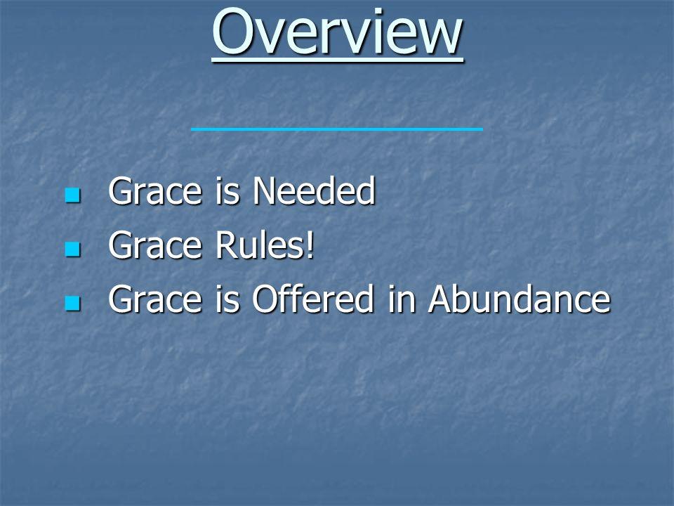 Overview Grace is Needed Grace is Needed Grace Rules! Grace Rules! Grace is Offered in Abundance Grace is Offered in Abundance
