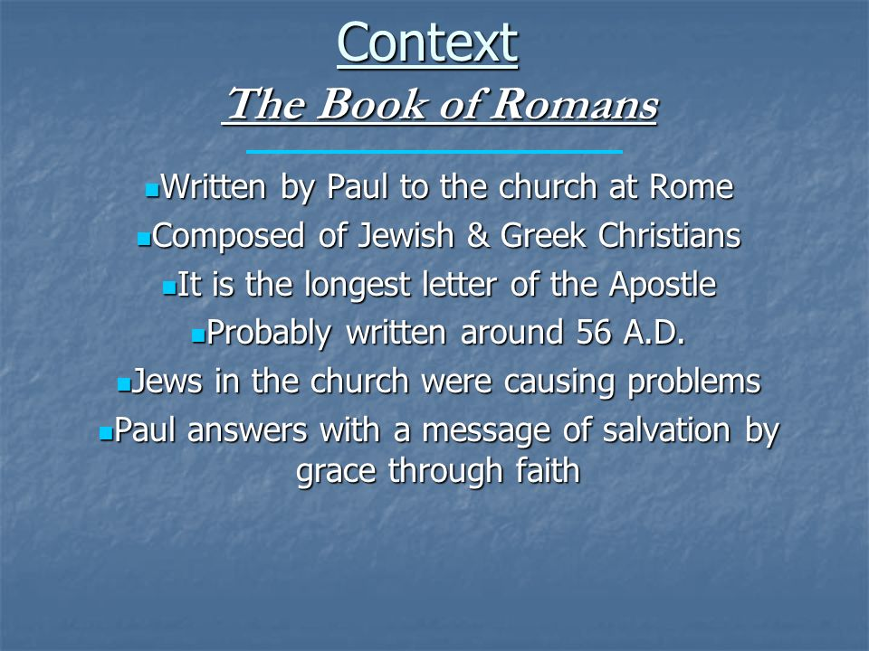 Context The Book of Romans Written by Paul to the church at Rome Written by Paul to the church at Rome Composed of Jewish & Greek Christians Composed of Jewish & Greek Christians It is the longest letter of the Apostle It is the longest letter of the Apostle Probably written around 56 A.D.