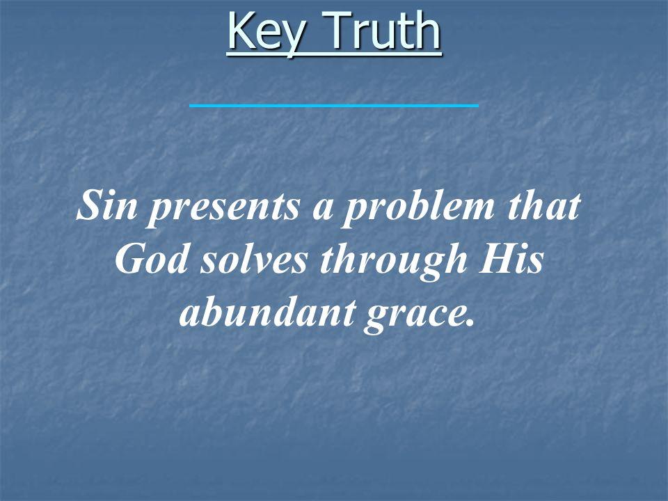 Key Truth Sin presents a problem that God solves through His abundant grace.