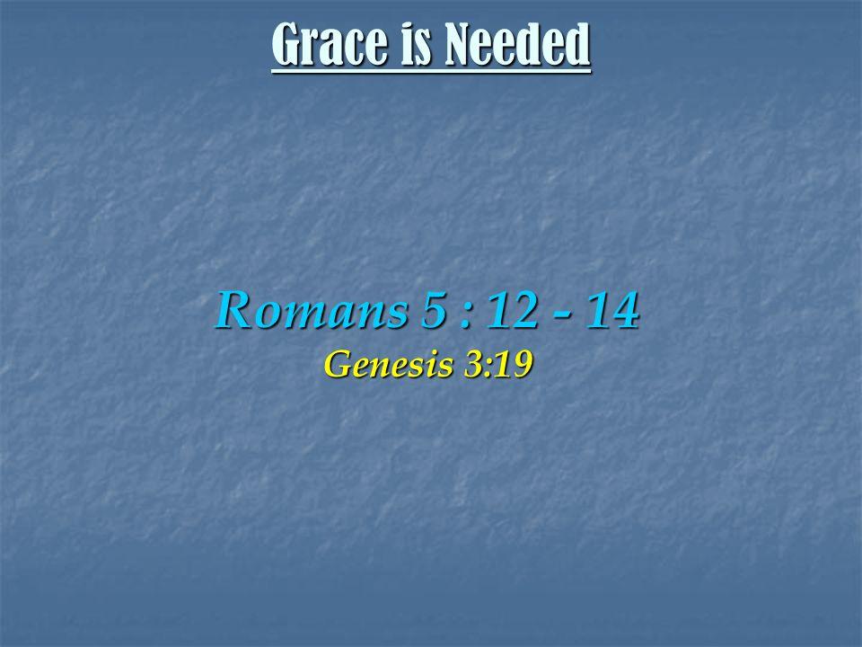 Romans 5 : 12 - 14 Genesis 3:19 Grace is Needed