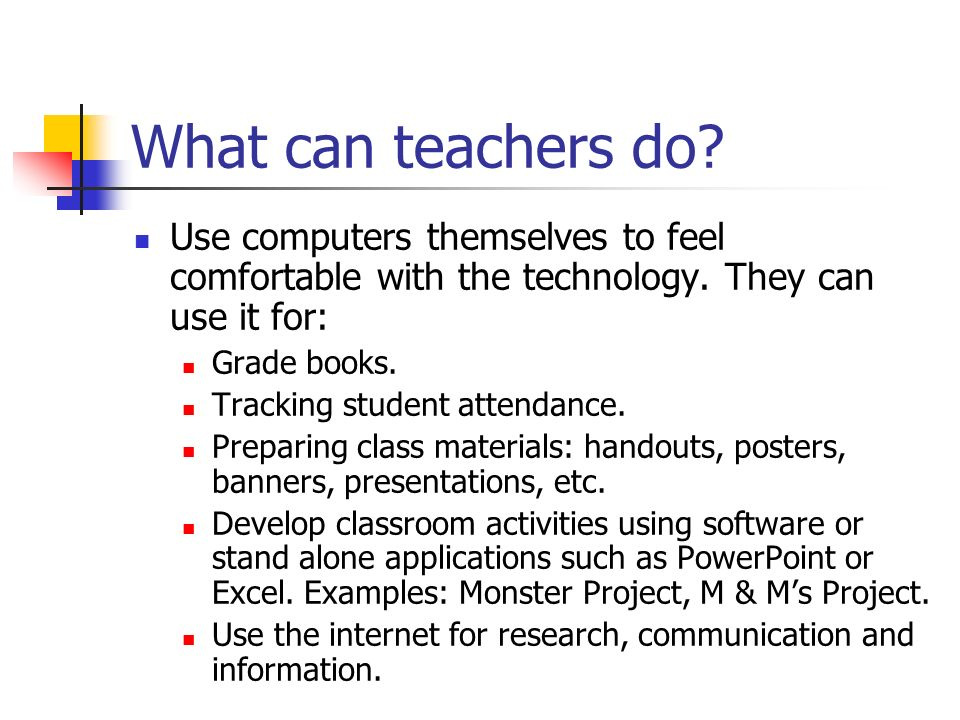 What can teachers do. Use computers themselves to feel comfortable with the technology.