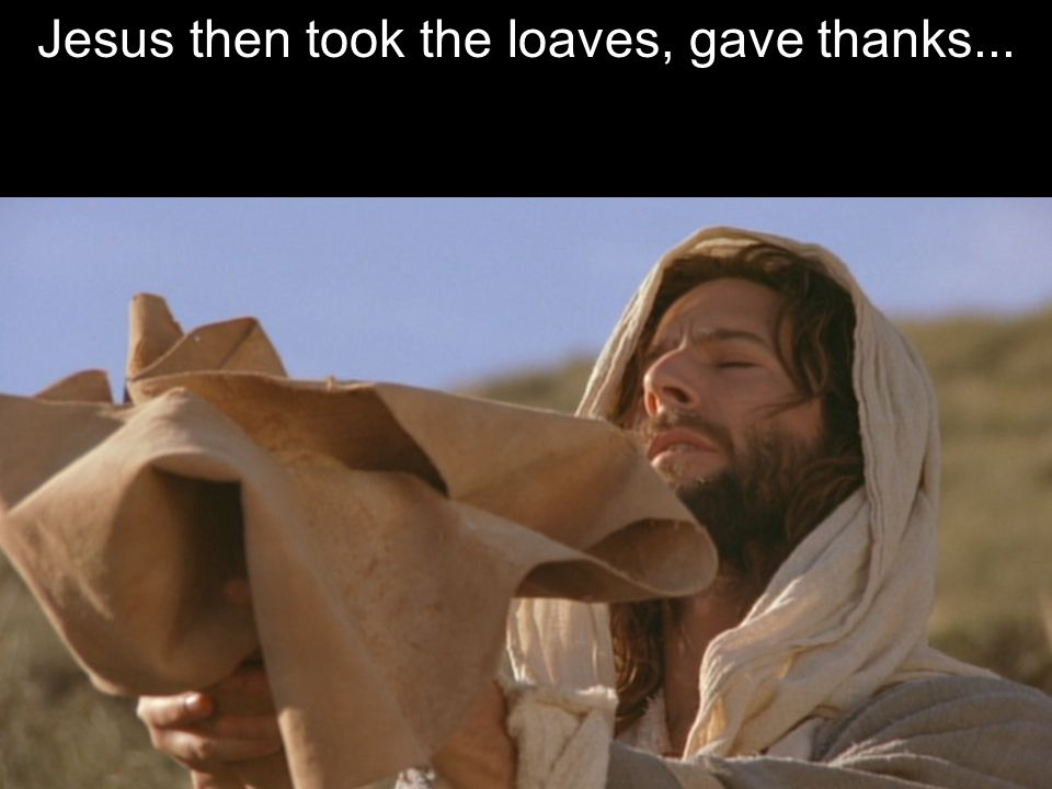 Jesus then took the loaves, gave thanks... Verse 9-11