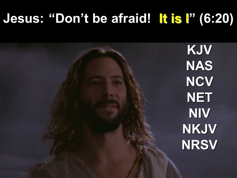 Jesus: Dont be afraid! It is I (6:20) KJVNASNCVNETNIVNKJVNRSV