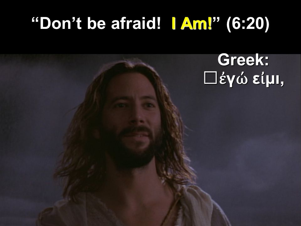 Dont be afraid! I Am! (6:20) Greek: γ ε μι, γ ε μι,