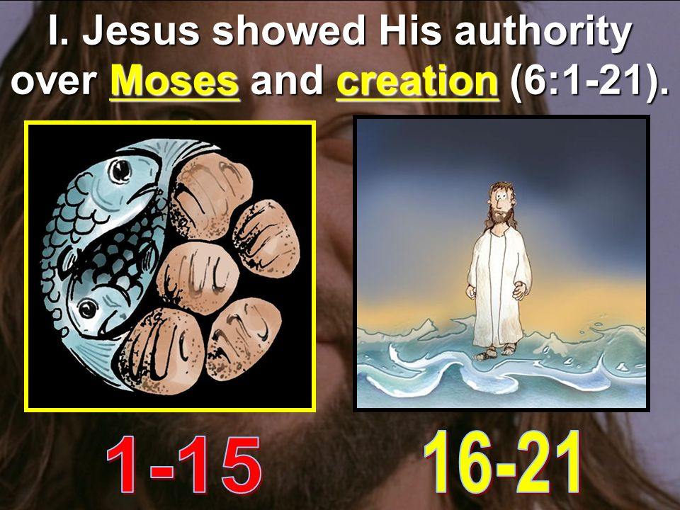 I. Jesus showed His authority over Moses and creation (6:1-21).