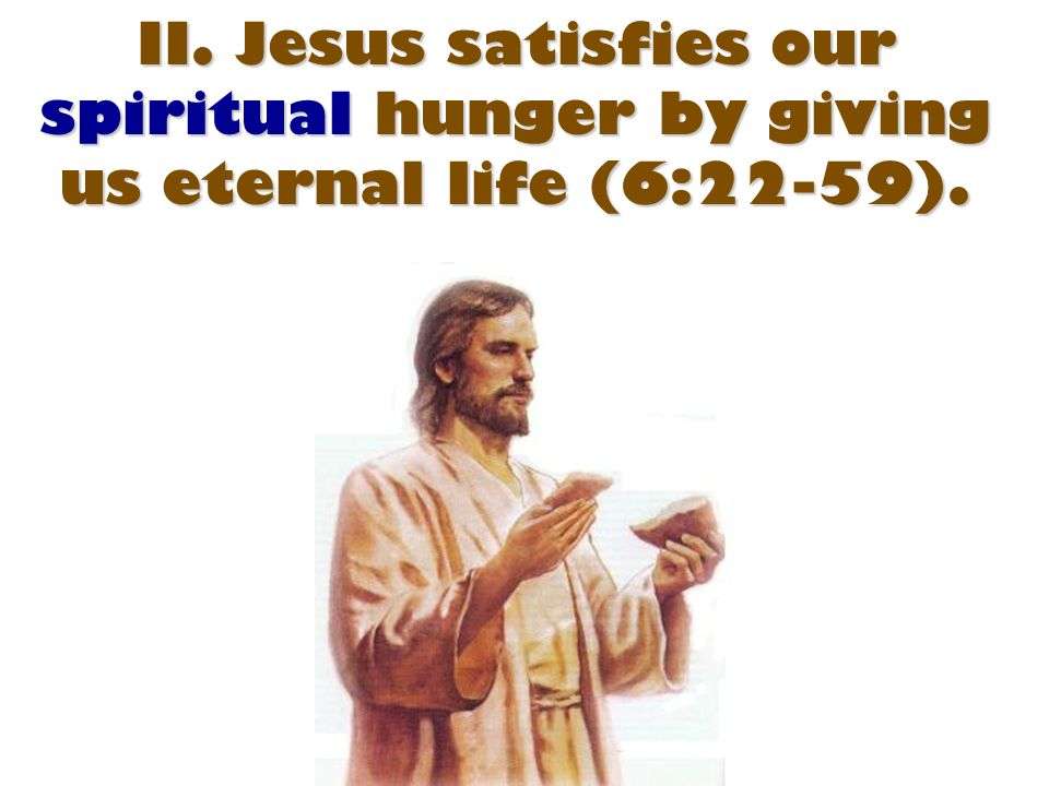 II. Jesus satisfies our spiritual hunger by giving us eternal life (6:22-59).