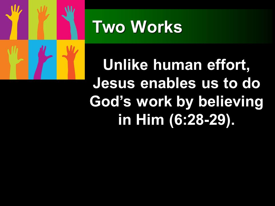Two Works Unlike human effort, Jesus enables us to do Gods work by believing in Him (6:28-29).