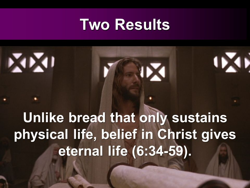 Two Results Unlike bread that only sustains physical life, belief in Christ gives eternal life (6:34-59).