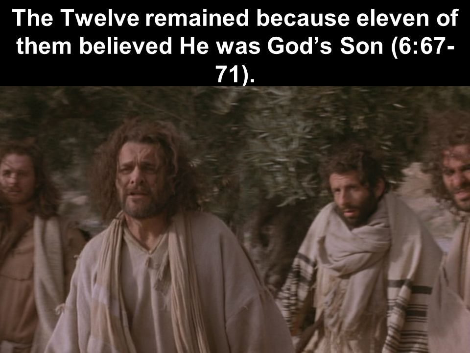 The Twelve remained because eleven of them believed He was Gods Son (6:67- 71).