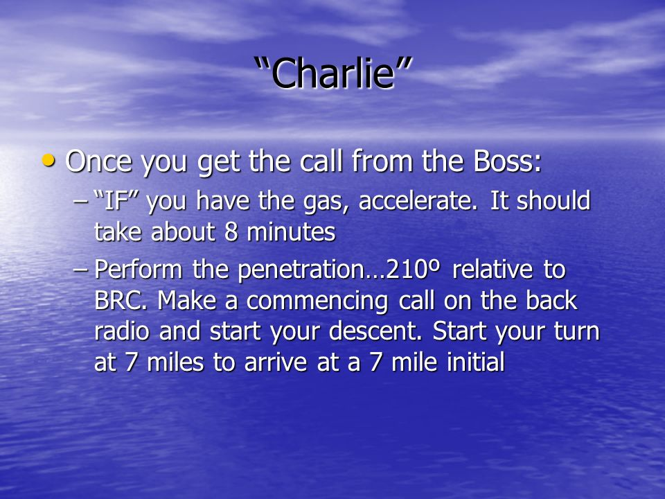 Charlie Once you get the call from the Boss: Once you get the call from the Boss: –IF you have the gas, accelerate. It should take about 8 minutes –Pe