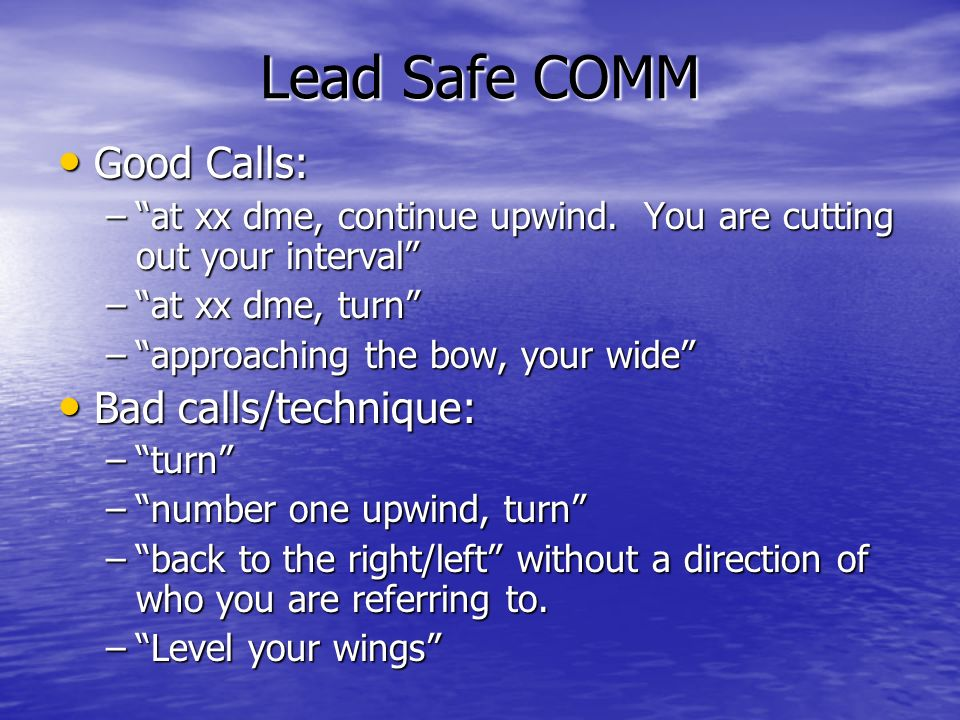 Lead Safe COMM Good Calls: Good Calls: –at xx dme, continue upwind. You are cutting out your interval –at xx dme, turn –approaching the bow, your wide
