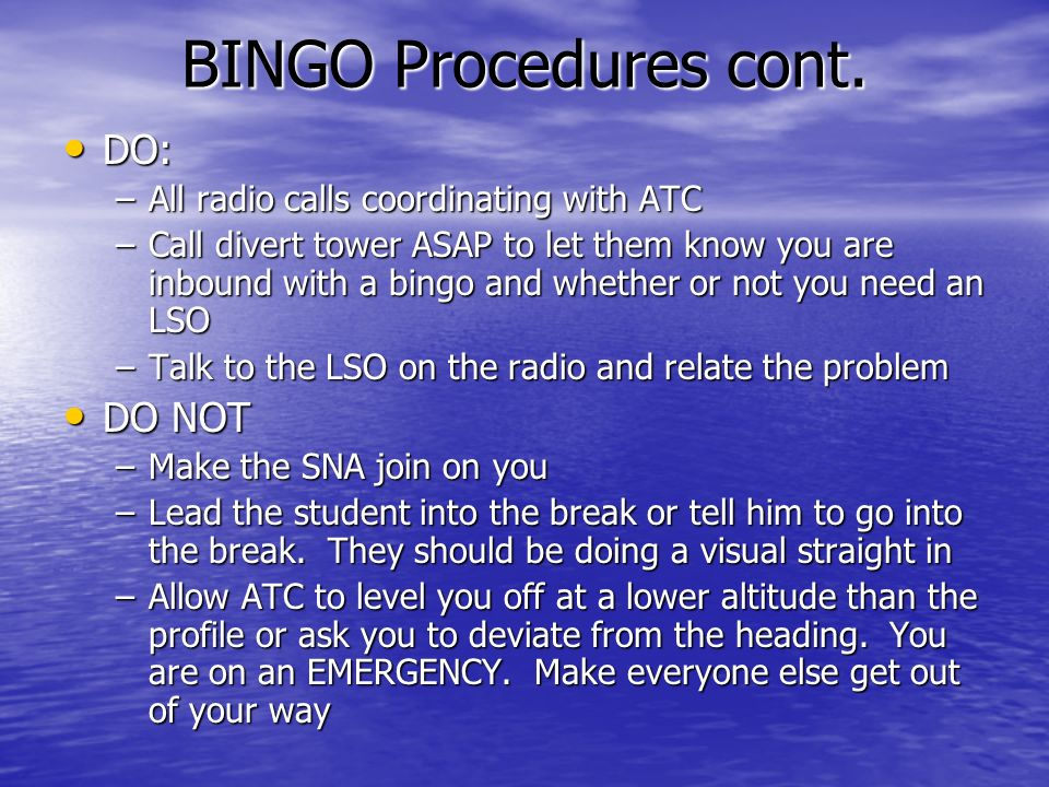 BINGO Procedures cont. DO: DO: –All radio calls coordinating with ATC –Call divert tower ASAP to let them know you are inbound with a bingo and whethe