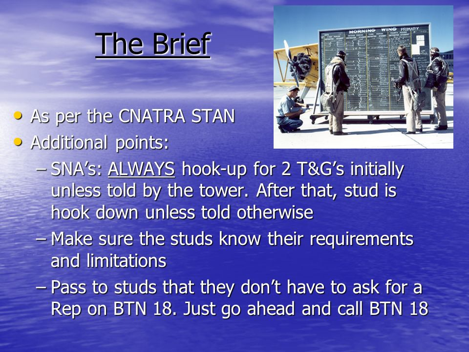 The Brief As per the CNATRA STAN As per the CNATRA STAN Additional points: Additional points: –SNAs: ALWAYS hook-up for 2 T&Gs initially unless told b