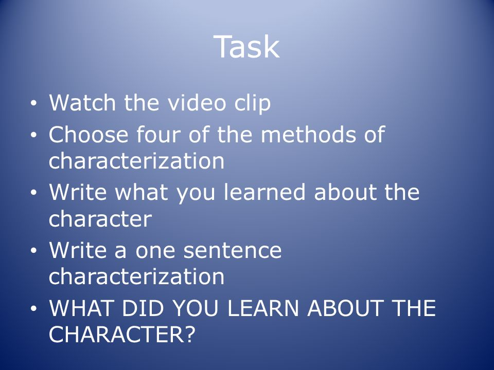 Task Watch the video clip Choose four of the methods of characterization Write what you learned about the character Write a one sentence characterization WHAT DID YOU LEARN ABOUT THE CHARACTER?