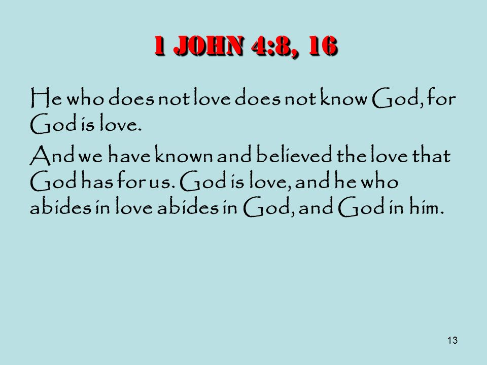 13 1 John 4:8, 16 He who does not love does not know God, for God is love. And we have known and believed the love that God has for us. God is love, a