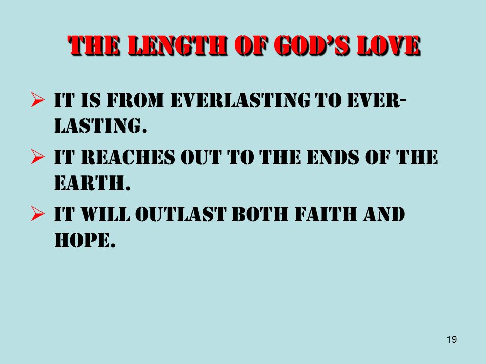 19 The Length of Gods Love It is from everlasting to ever- lasting. It reaches out to the ends of the earth. It will outlast both faith and hope.