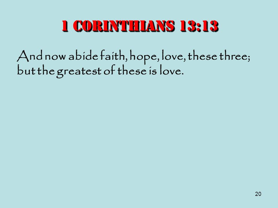 20 1 Corinthians 13:13 And now abide faith, hope, love, these three; but the greatest of these is love.