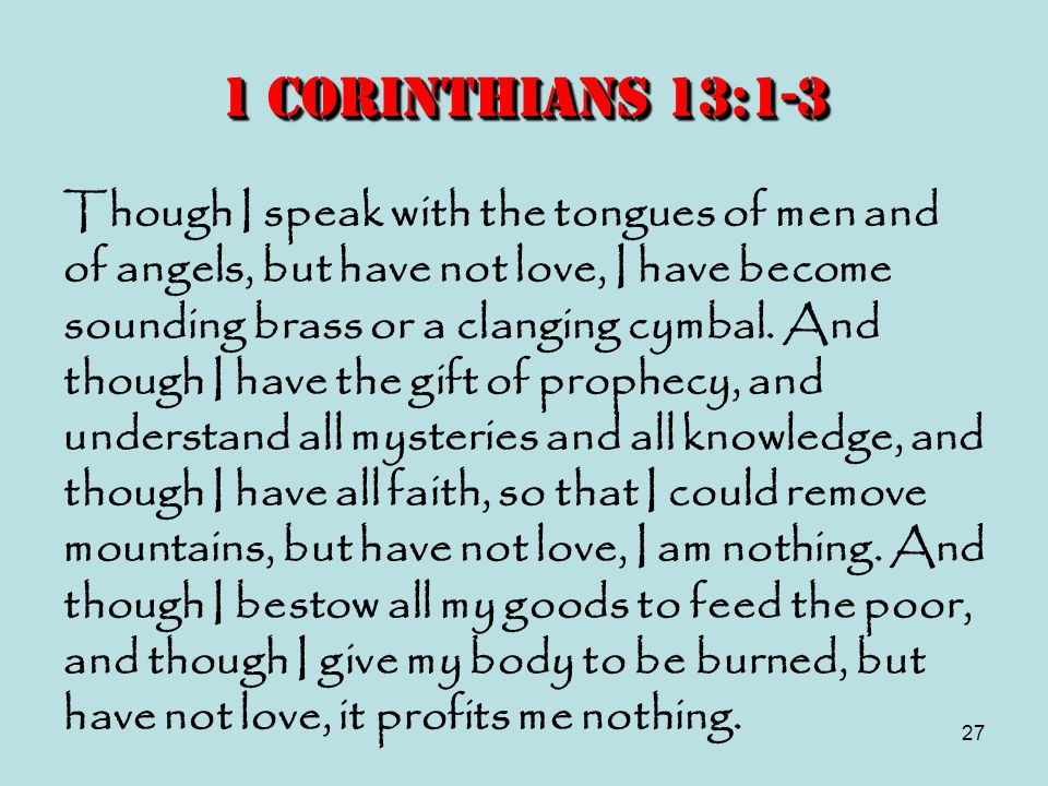 27 1 Corinthians 13:1-3 Though I speak with the tongues of men and of angels, but have not love, I have become sounding brass or a clanging cymbal. An
