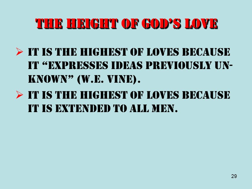 29 The Height of Gods Love It is the highest of loves because it expresses ideas previously un- known (W.E. Vine). It is the highest of loves because