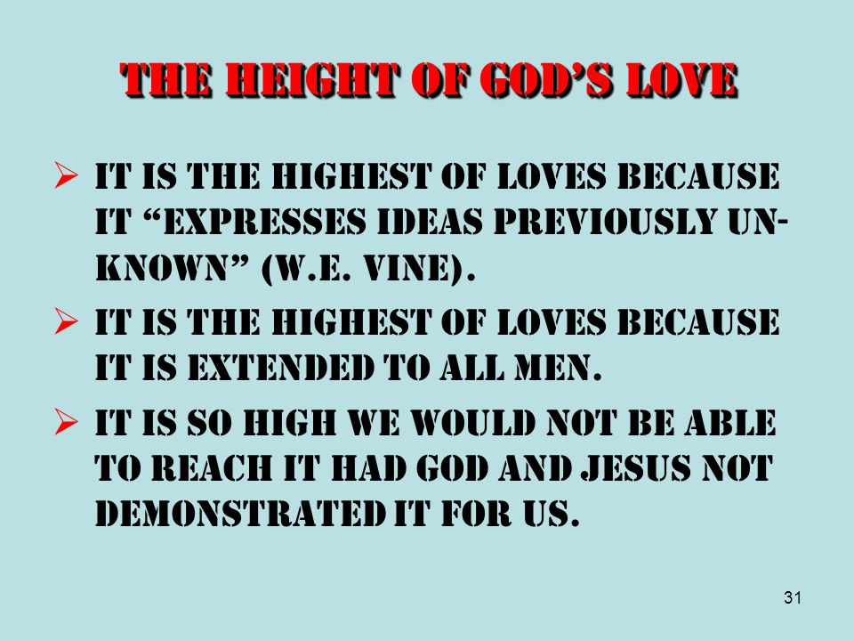 31 The Height of Gods Love It is the highest of loves because it expresses ideas previously un- known (W.E. Vine). It is the highest of loves because