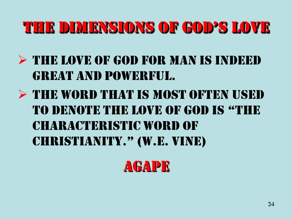 34 The Dimensions of Gods Love The love of God for man is indeed great and powerful. The word that is most often used to denote the love of God is the