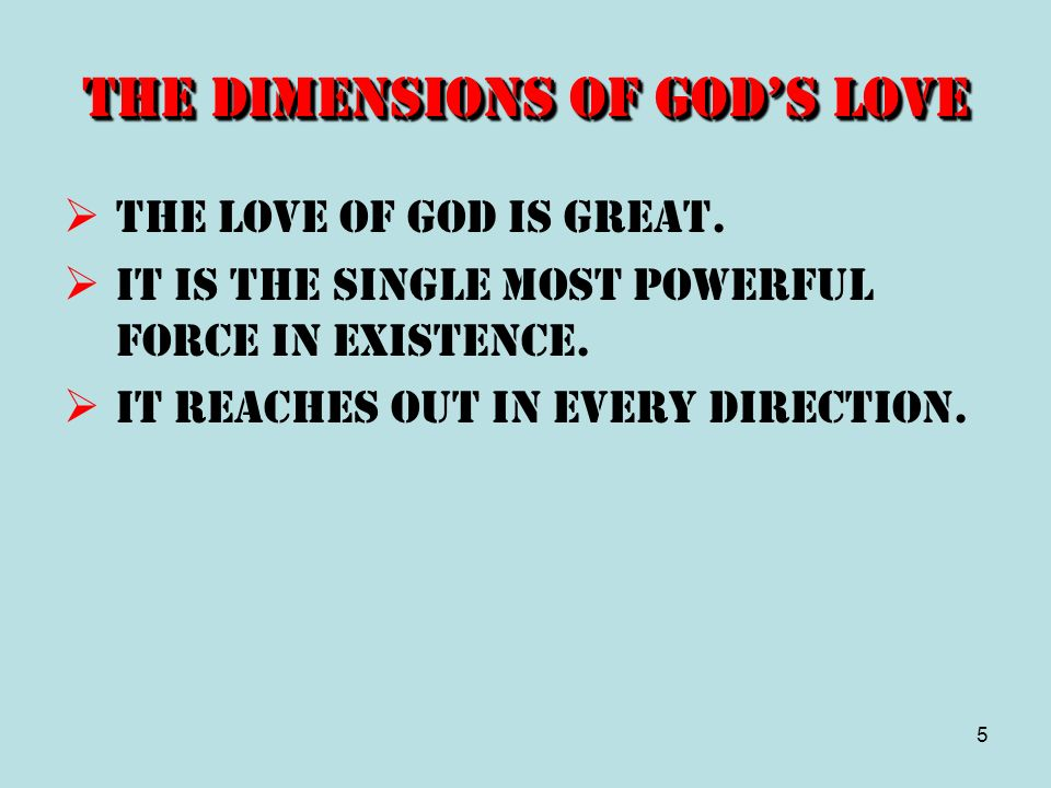5 The Dimensions of Gods Love The love of God is great. It is the single most powerful force in existence. It reaches out in every direction.