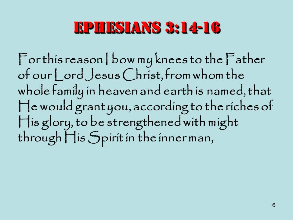 6 Ephesians 3:14-16 For this reason I bow my knees to the Father of our Lord Jesus Christ, from whom the whole family in heaven and earth is named, th