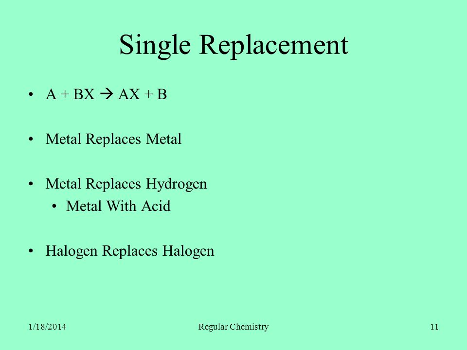 1/18/2014Regular Chemistry11 Single Replacement A + BX AX + B Metal Replaces Metal Metal Replaces Hydrogen Metal With Acid Halogen Replaces Halogen