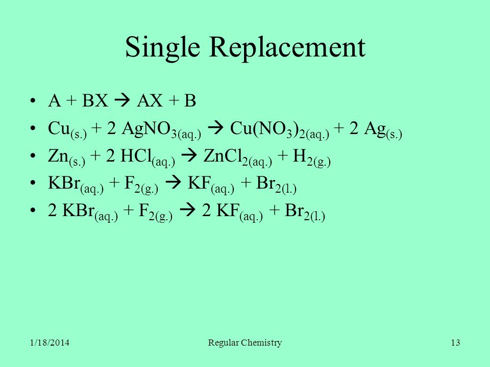 1/18/2014Regular Chemistry13 Single Replacement A + BX AX + B Cu (s.) + 2 AgNO 3(aq.) Cu(NO 3 ) 2(aq.) + 2 Ag (s.) Zn (s.) + 2 HCl (aq.) ZnCl 2(aq.) +