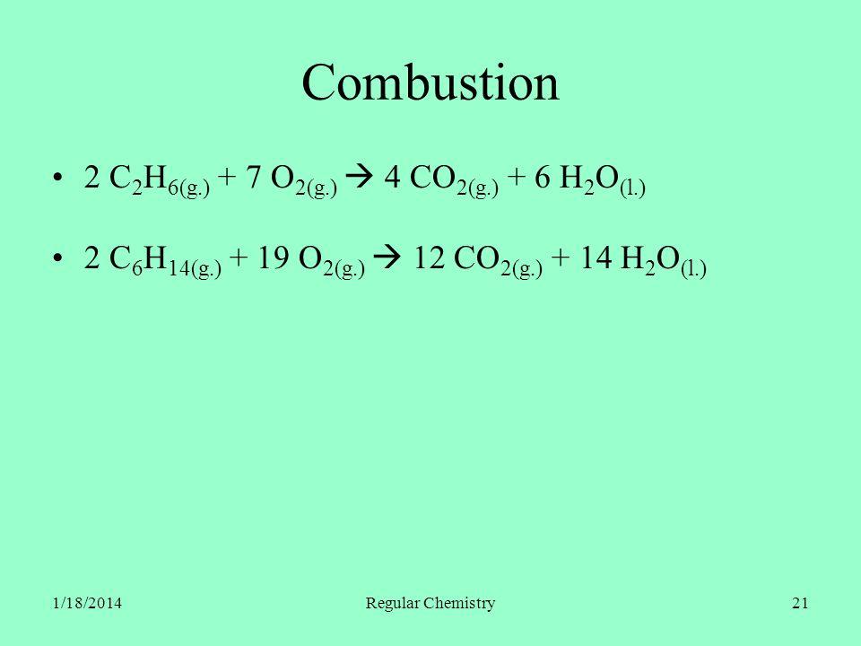 1/18/2014Regular Chemistry21 Combustion 2 C 2 H 6(g.) + 7 O 2(g.) 4 CO 2(g.) + 6 H 2 O (l.) 2 C 6 H 14(g.) + 19 O 2(g.) 12 CO 2(g.) + 14 H 2 O (l.)