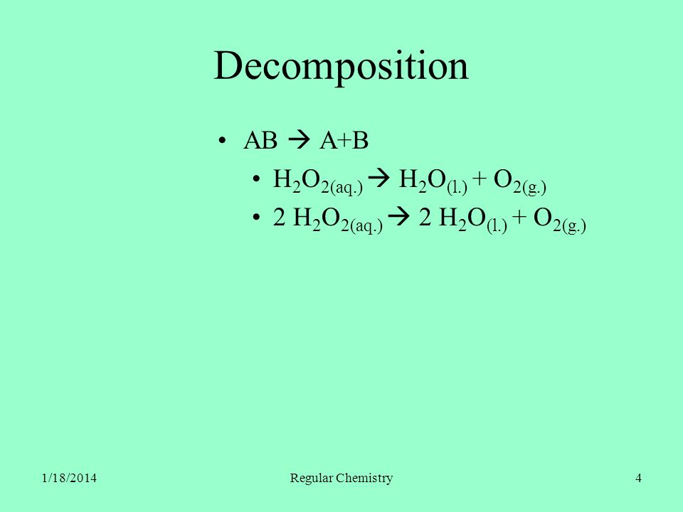 1/18/2014Regular Chemistry4 Decomposition AB A+B H 2 O 2(aq.) H 2 O (l.) + O 2(g.) 2 H 2 O 2(aq.) 2 H 2 O (l.) + O 2(g.)