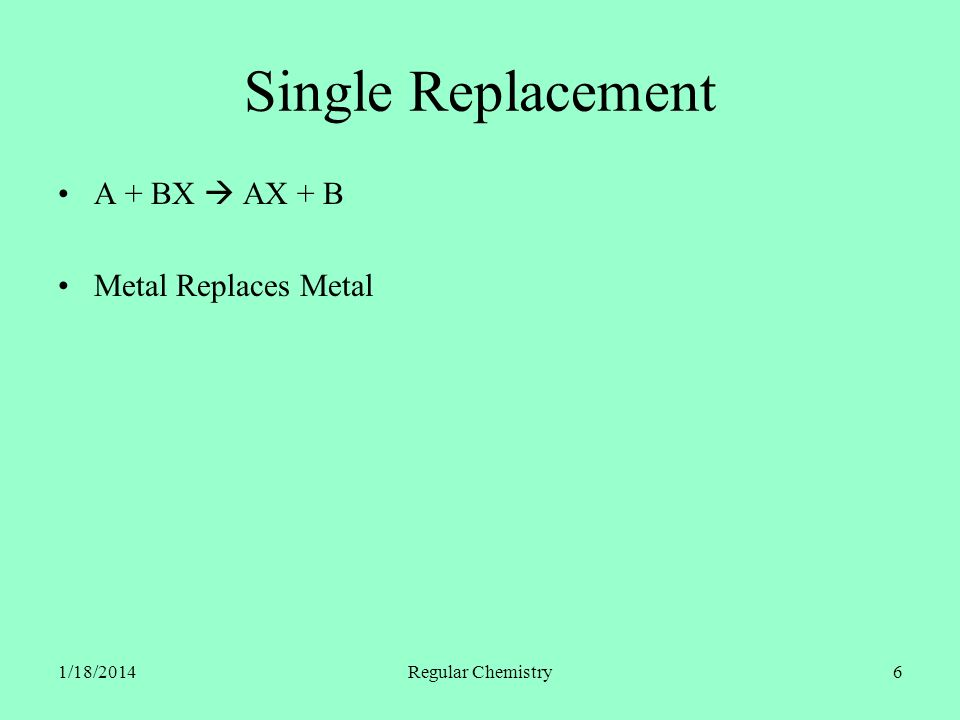 1/18/2014Regular Chemistry17 Single Replacement A + BX AX + B Cu (s.) + 2 AgNO 3(aq.) Cu(NO 3 ) 2(aq.) + 2 Ag (s.) Ag (s.) + Cu(NO 3 ) 2(aq.) No Reaction Activity Series 2 KBr (aq.) + F 2(g.) 2 KF (aq.) + Br 2(l.) KF (aq.) + Br 2(l.) No Reaction Periodic Table