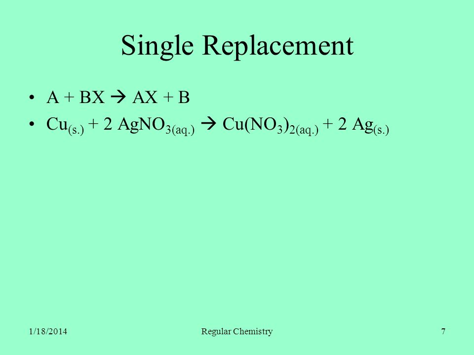 1/18/2014Regular Chemistry7 Single Replacement A + BX AX + B Cu (s.) + 2 AgNO 3(aq.) Cu(NO 3 ) 2(aq.) + 2 Ag (s.)