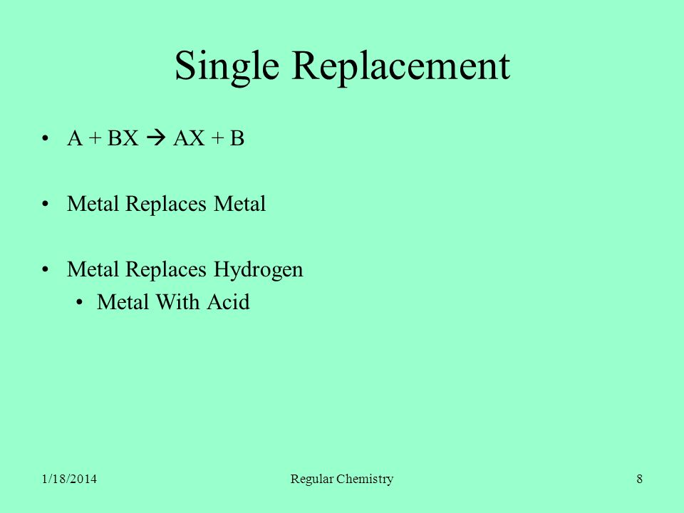 1/18/2014Regular Chemistry8 Single Replacement A + BX AX + B Metal Replaces Metal Metal Replaces Hydrogen Metal With Acid