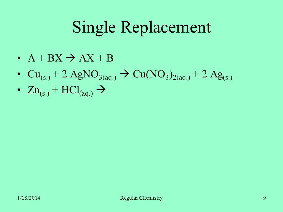 1/18/2014Regular Chemistry10 Single Replacement A + BX AX + B Cu (s.) + 2 AgNO 3(aq.) Cu(NO 3 ) 2(aq.) + 2 Ag (s.) Zn (s.) + HCl (aq.) ZnCl 2(aq.) + H 2(g.) Zn (s.) + 2 HCl (aq.) ZnCl 2(aq.) + H 2(g.)