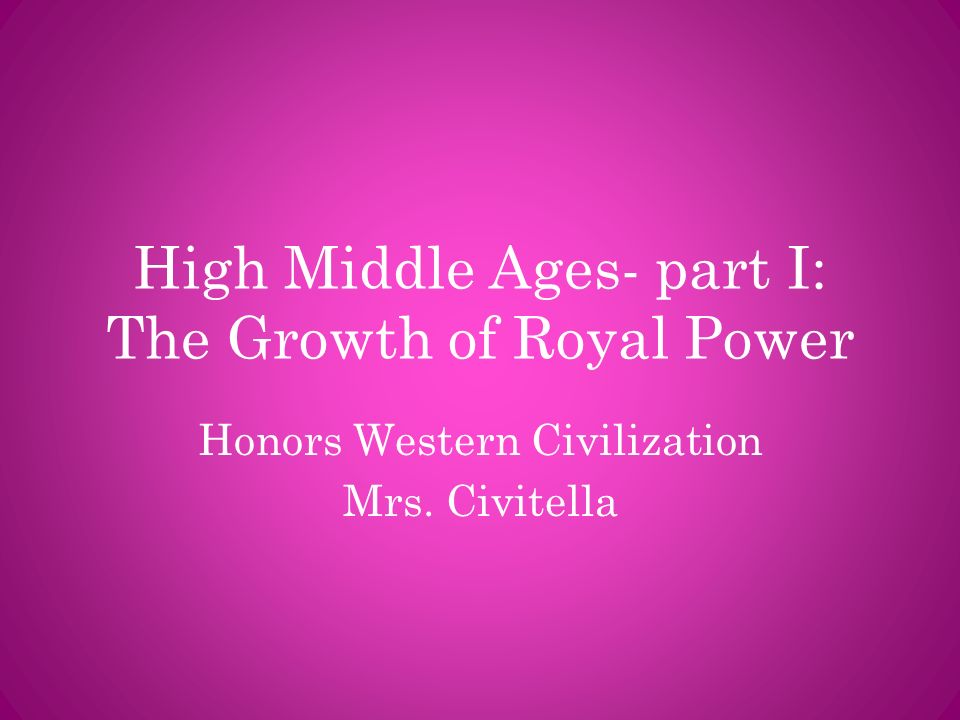 High Middle Ages- part I: The Growth of Royal Power Honors Western Civilization Mrs. Civitella