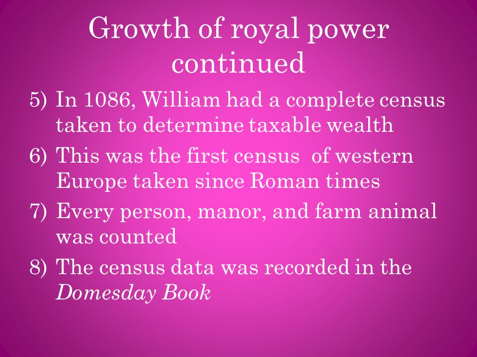 Growth of royal power continued 5)In 1086, William had a complete census taken to determine taxable wealth 6)This was the first census of western Euro