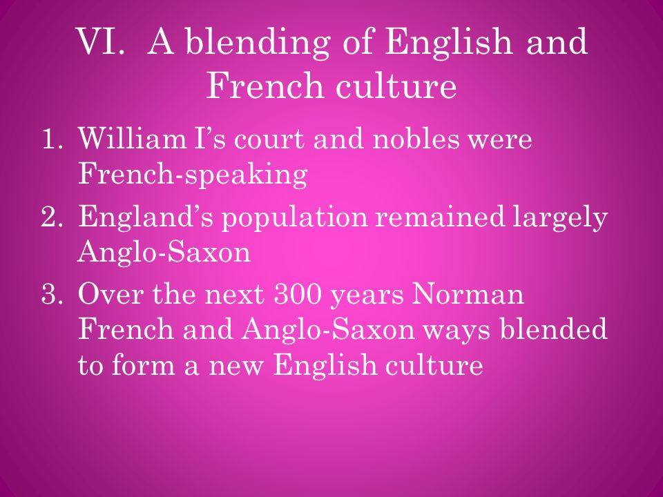 VI. A blending of English and French culture 1.William Is court and nobles were French-speaking 2.Englands population remained largely Anglo-Saxon 3.O