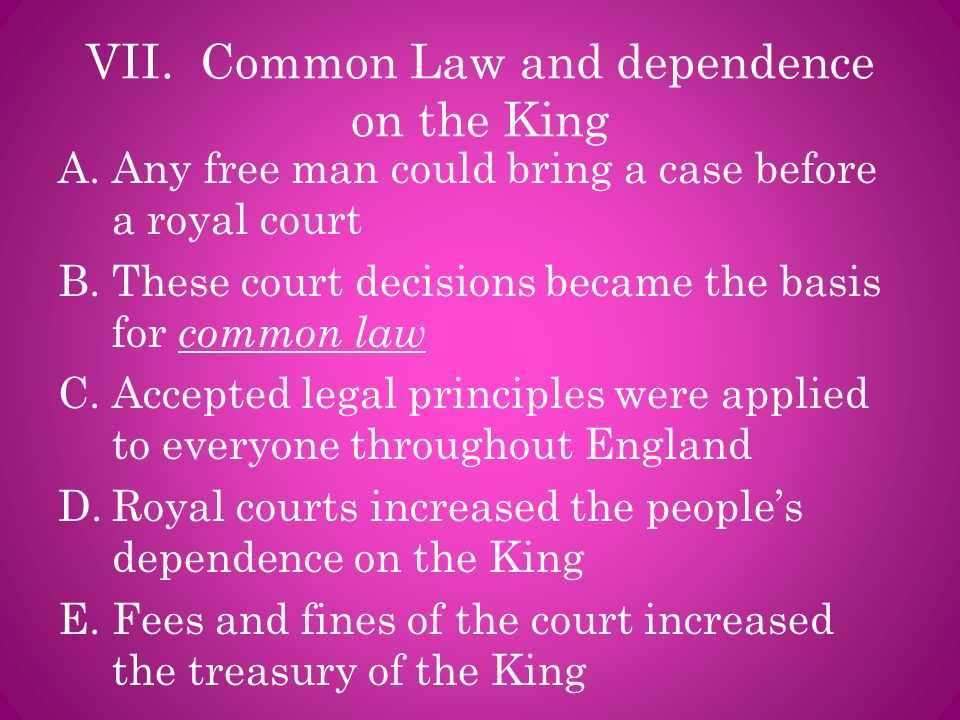 VII. Common Law and dependence on the King A.Any free man could bring a case before a royal court B.These court decisions became the basis for common