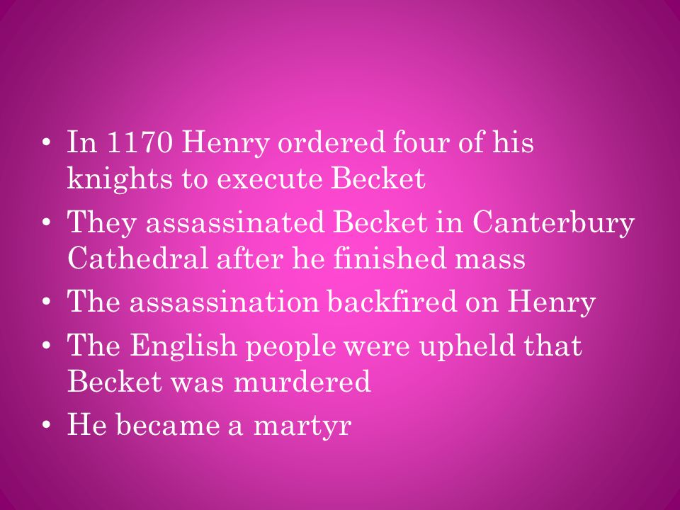 In 1170 Henry ordered four of his knights to execute Becket They assassinated Becket in Canterbury Cathedral after he finished mass The assassination