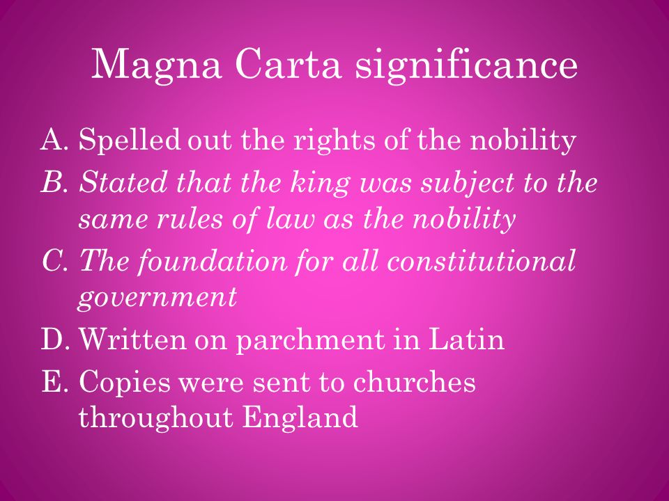 Magna Carta significance A.Spelled out the rights of the nobility B.Stated that the king was subject to the same rules of law as the nobility C.The fo