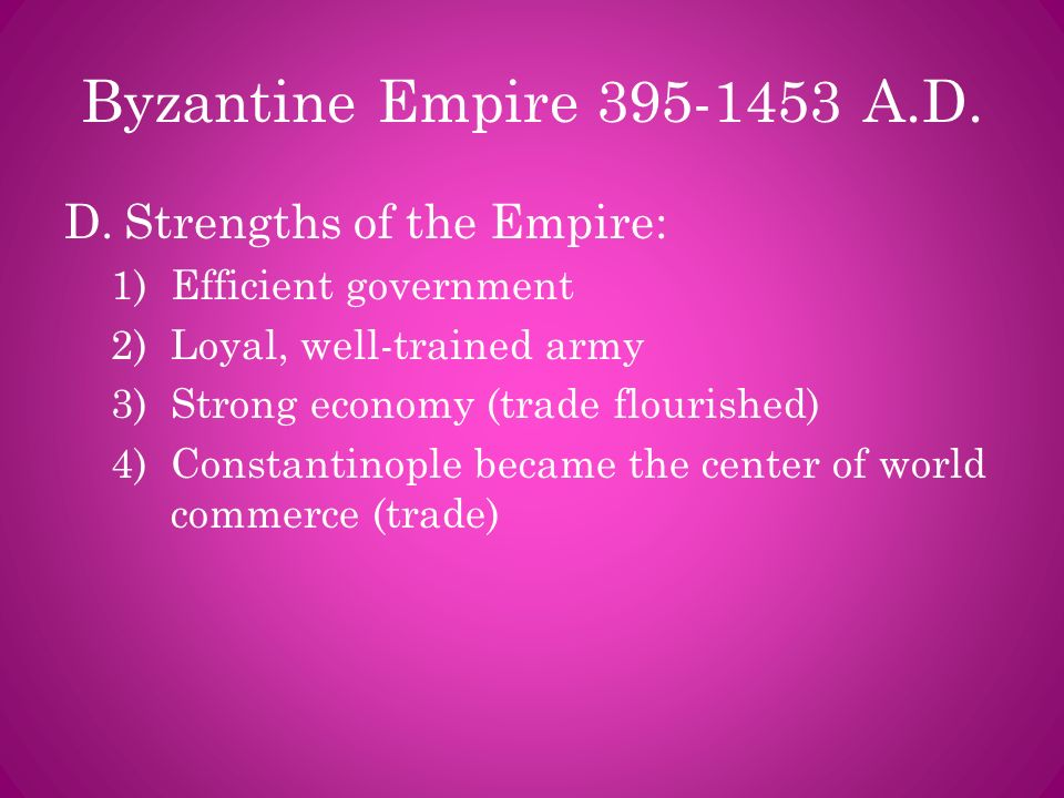 Byzantine Empire 395-1453 A.D. D.Strengths of the Empire: 1)Efficient government 2)Loyal, well-trained army 3)Strong economy (trade flourished) 4)Cons